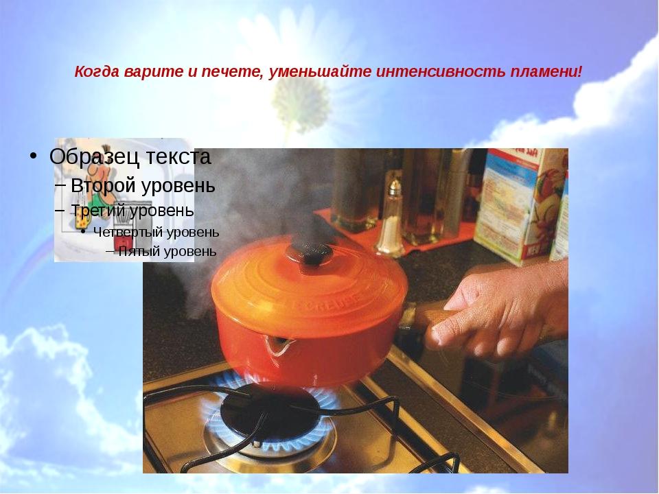 Когда варите и печете, уменьшайте интенсивность пламени!