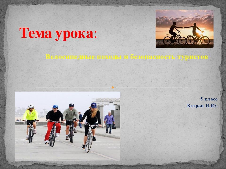 Велосипедные походы и безопасность туристов 5 класс Ветров И.Ю. Тема урока:
