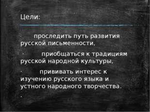 Цели: ·проследить путь развития русской письменности, ·при