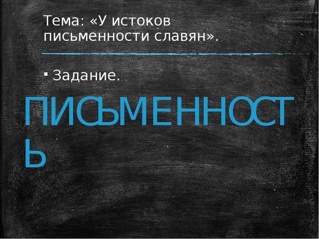 Тема: «У истоков письменности славян». Задание. ПИСЬМЕННОСТЬ