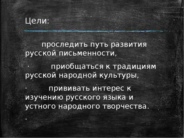 Цели: ·проследить путь развития русской письменности, ·при...