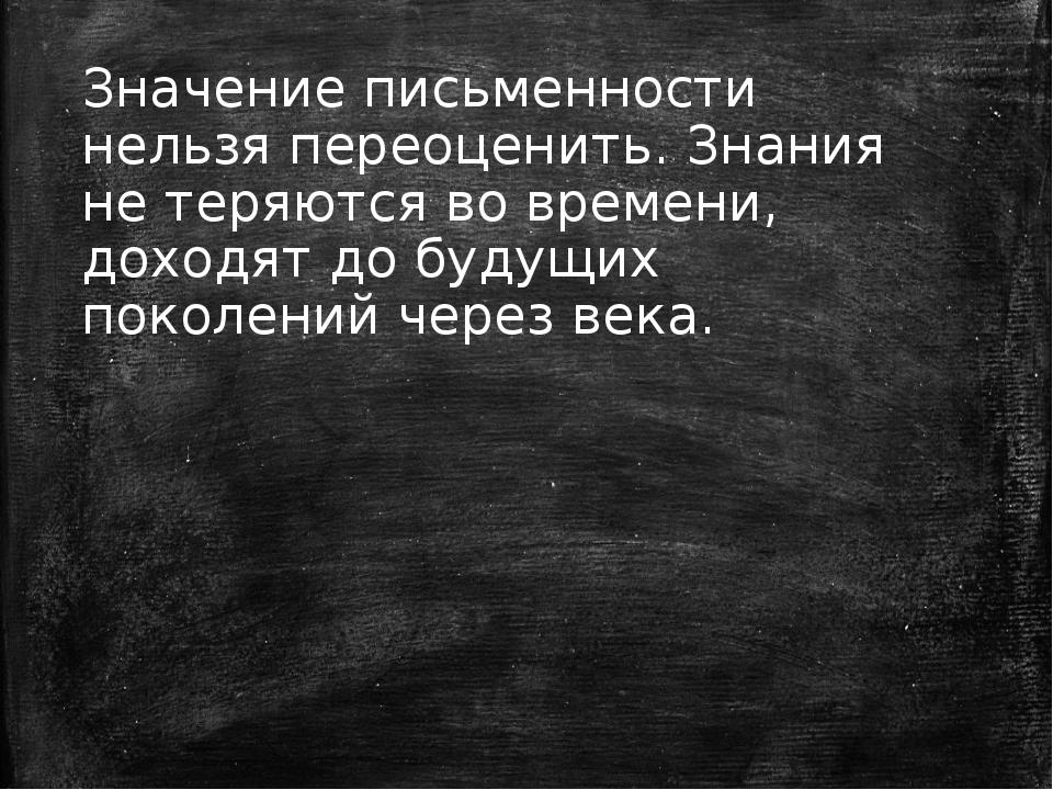 Значение письменности нельзя переоценить. Знания не теряются во времени, дохо...