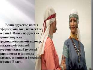 Великорусское племя сформировалось в бассейне верхней Волги из русских прише