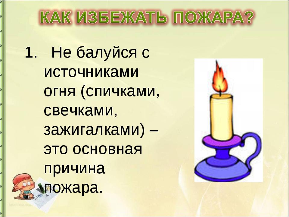 1. Не балуйся с источниками огня (спичками, свечками, зажигалками) – это осно...