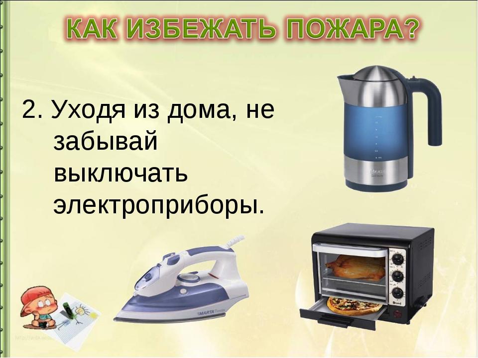 2. Уходя из дома, не забывай выключать электроприборы.