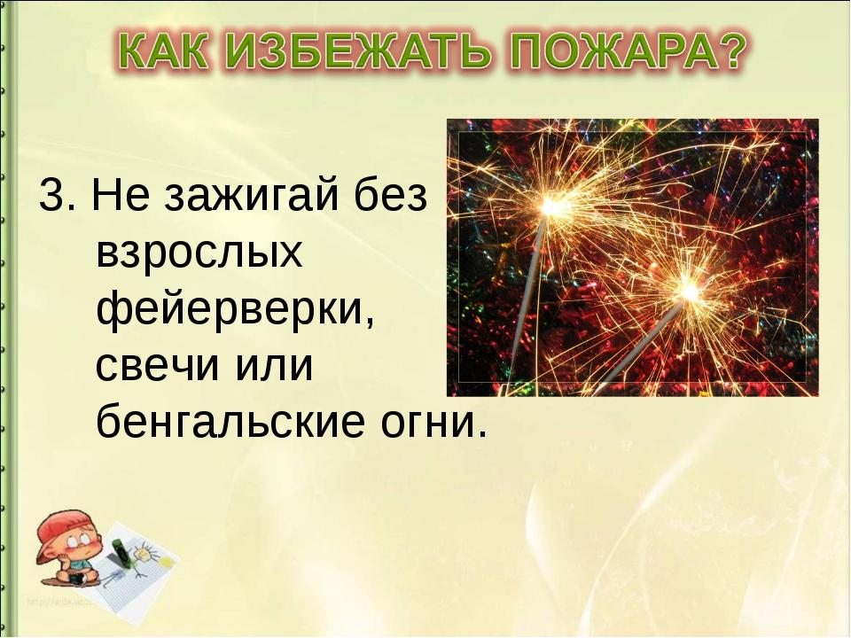 3. Не зажигай без взрослых фейерверки, свечи или бенгальские огни.