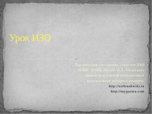 Презентация составлена учителем ИЗО МБОУ ТСОШ №1 им. А.А. Мезенцева Бакланово...