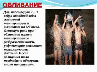 ОБЛИВАНИЕ Для этого берут 2 – 3 ведра холодной воды желаемой температуры и вы