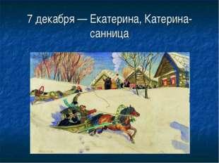 7 декабря — Екатерина, Катерина-санница