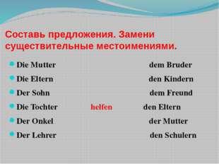 Составь предложения. Замени существительные местоимениями. Die Mutter dem Bru