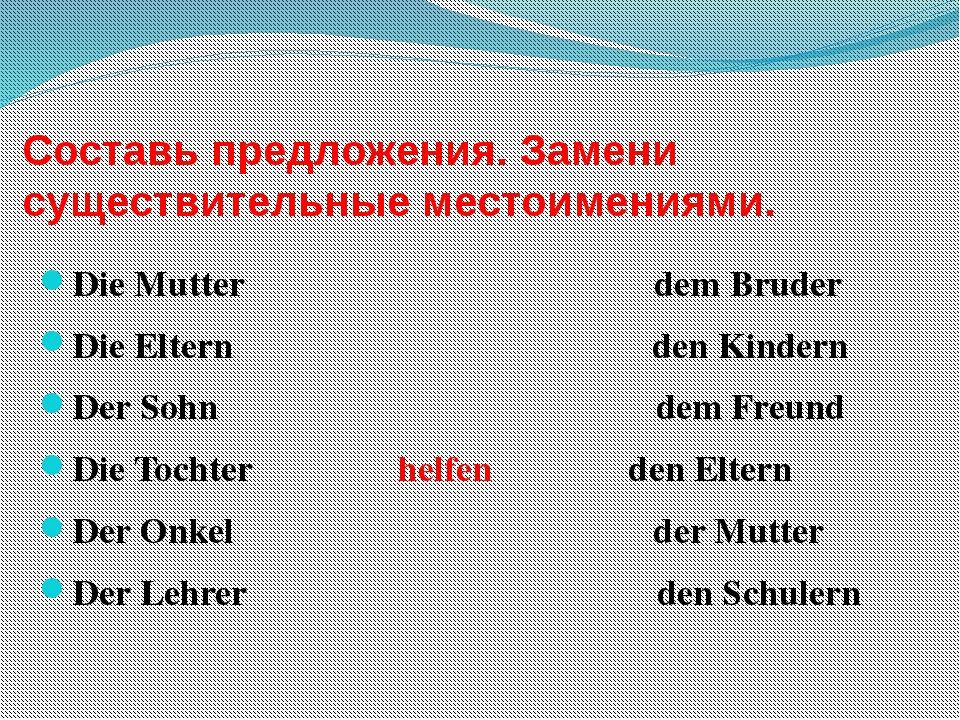Составь предложения. Замени существительные местоимениями. Die Mutter dem Bru...