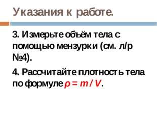 Указания к работе. 3. Измерьте объём тела с помощью мензурки (см. л/р №4). 4.