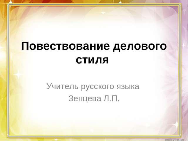 Повествование делового стиля Учитель русского языка Зенцева Л.П.