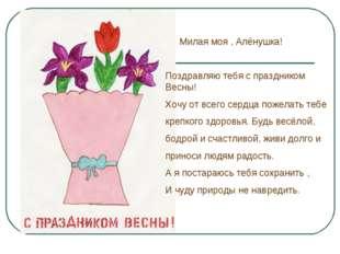 Милая моя , Алёнушка! Поздравляю тебя с праздником Весны! Хочу от всего серд