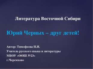 Литература Восточной Сибири Юрий Черных – друг детей! Автор: Тимофеева Н.И.