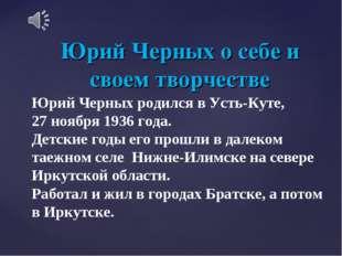 Юрий Черных о себе и своем творчестве Юрий Черных родился в Усть-Куте, 27 ноя