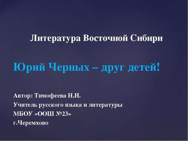 Литература Восточной Сибири Юрий Черных – друг детей! Автор: Тимофеева Н.И....