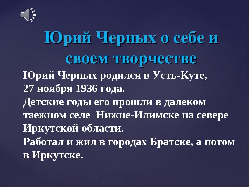 Юрий Черных о себе и своем творчестве Юрий Черных родился в Усть-Куте, 27 ноя...