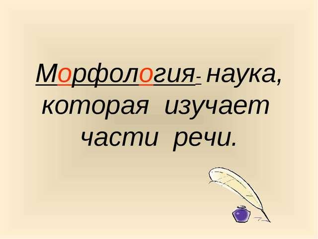 Морфология- наука, которая изучает части речи.