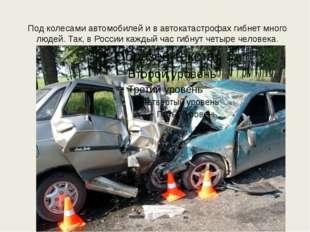 Под колесами автомобилей и в автокатастрофах гибнет много людей. Так, в Росси