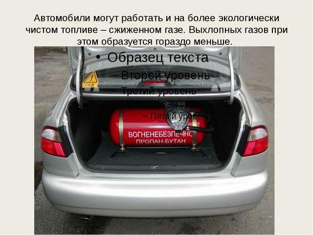 Автомобили могут работать и на более экологически чистом топливе – сжиженном...