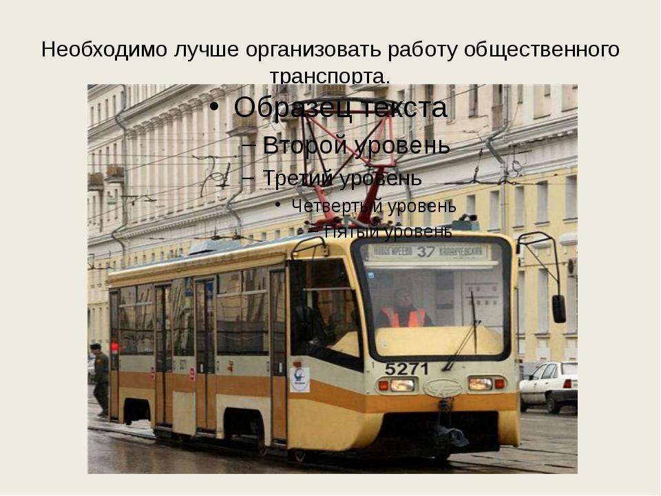 Необходимо лучше организовать работу общественного транспорта.
