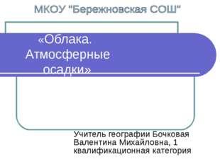 «Облака. Атмосферные осадки» Учитель географии Бочковая Валентина Михайловна