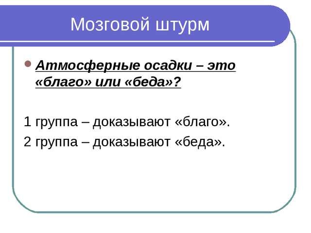 Мозговой штурм Атмосферные осадки – это «благо» или «беда»? 1 группа – доказ...