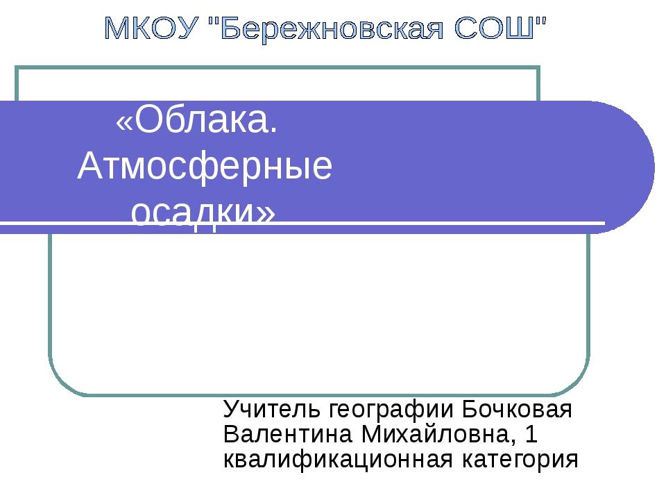 «Облака. Атмосферные осадки» Учитель географии Бочковая Валентина Михайловна...