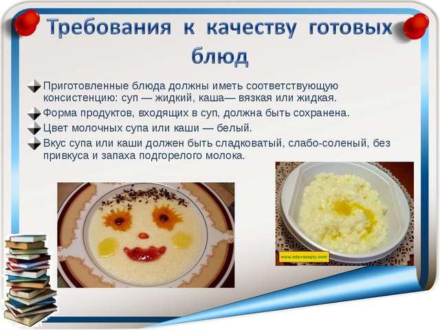 Приготовленные блюда должны иметь соответствующую консистенцию: суп — жидкий,...