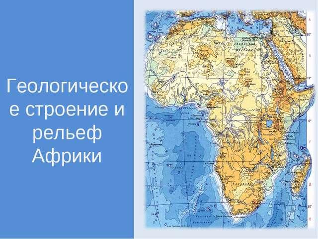 Урок географии по теме: геологическое строение и полезные ископаемые африки 7 класс