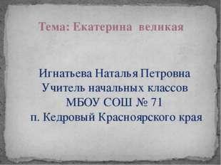 Тема: Екатерина великая Игнатьева Наталья Петровна Учитель начальных классов