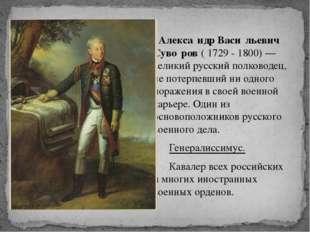 Алекса́ндр Васи́льевич Суво́ров ( 1729 - 1800) — великий русский полководец,