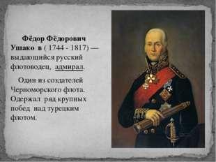 Фёдор Фёдорович Ушако́в ( 1744 - 1817) — выдающийся русский флотоводец, адми