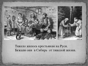 Тяжело жилось крестьянам на Руси. Бежали они в Сибирь от тяжелой жизни.