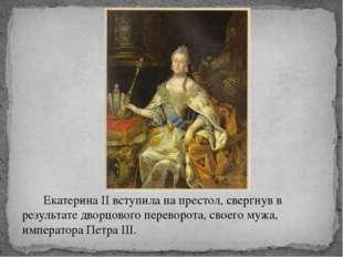 Екатерина II вступила на престол, свергнув в результате дворцового переворот