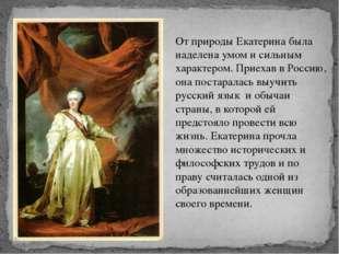 От природы Екатерина была наделена умом и сильным характером. Приехав в Росси