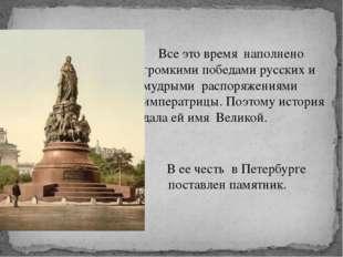 Все это время наполнено громкими победами русских и мудрыми распоряжениями и