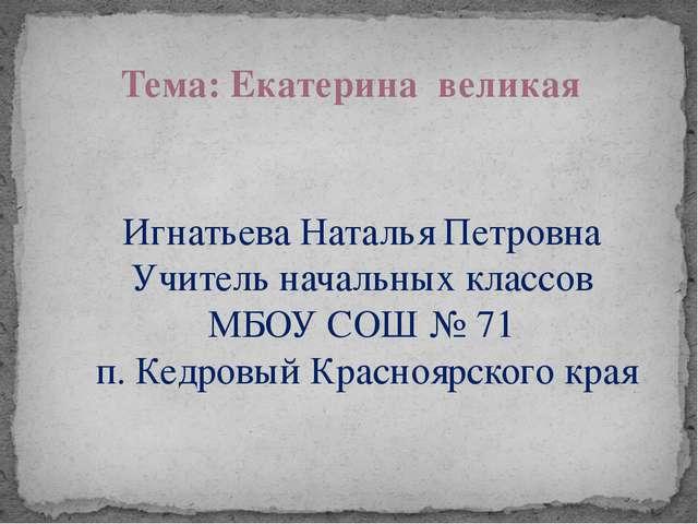 Тема: Екатерина великая Игнатьева Наталья Петровна Учитель начальных классов...