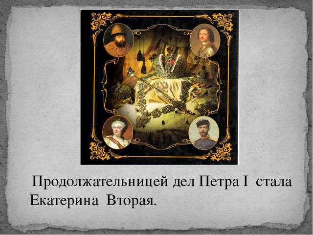 Продолжательницей дел Петра I стала Екатерина Вторая.