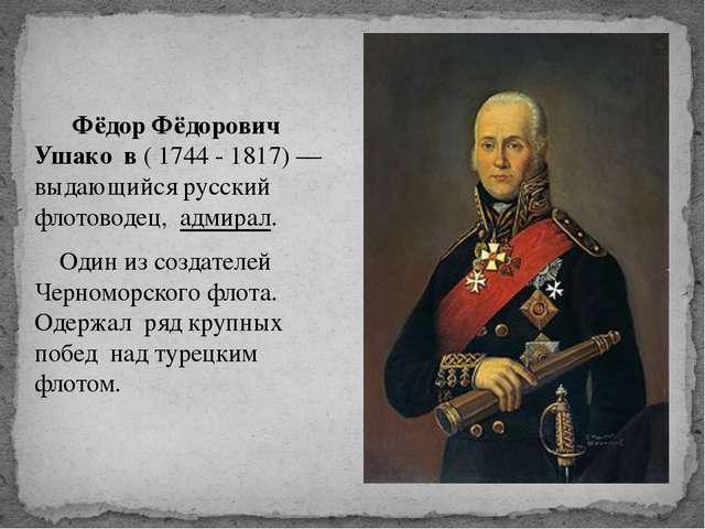 Фёдор Фёдорович Ушако́в ( 1744 - 1817) — выдающийся русский флотоводец, адми...