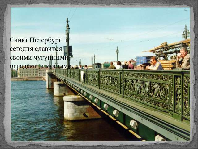 Санкт Петербург и сегодня славится своими чугунными оградами и мостами.