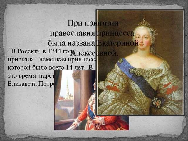 В Россию в 1744 году приехала немецкая принцесса, которой было всего 14 лет....