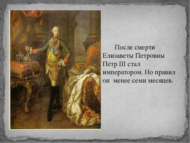 После смерти Елизаветы Петровны Петр III стал императором. Но правил он мене...