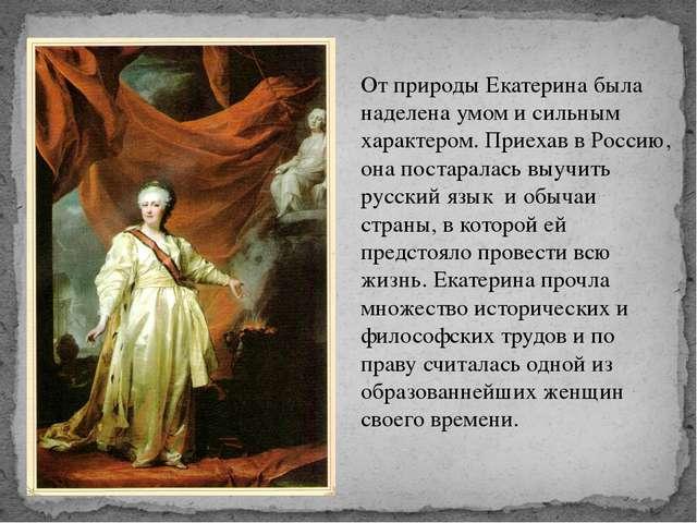 От природы Екатерина была наделена умом и сильным характером. Приехав в Росси...