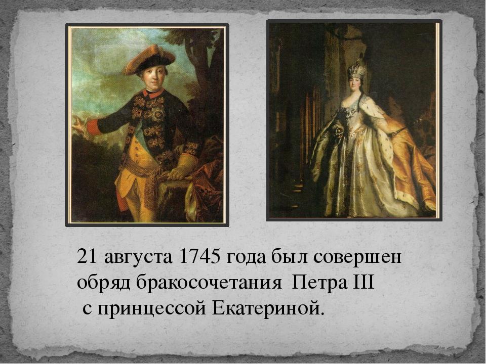 21 августа 1745 года был совершен обряд бракосочетания Петра III с принцессой...