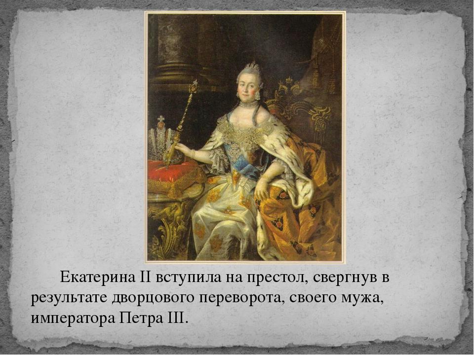 Екатерина II вступила на престол, свергнув в результате дворцового переворот...