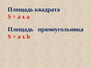 Площадь квадрата S = a x a Площадь прямоугольника S = a x b