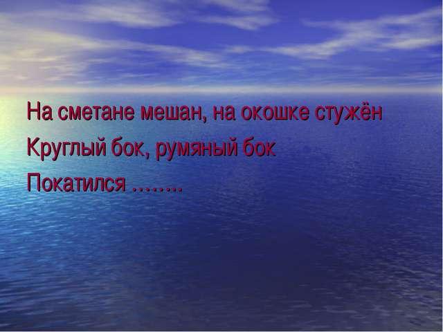 На сметане мешан, на окошке стужён Круглый бок, румяный бок Покатился ……..