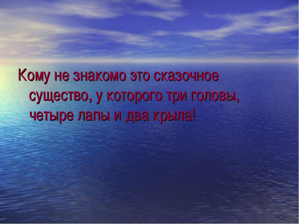 Кому не знакомо это сказочное существо, у которого три головы, четыре лапы и...
